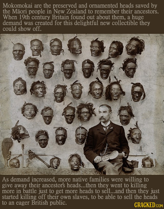 Mokomokai are the preserved and ornamented heads saved by the Maori people in New Zealand to remember their ancestors. When 19th century Britain found