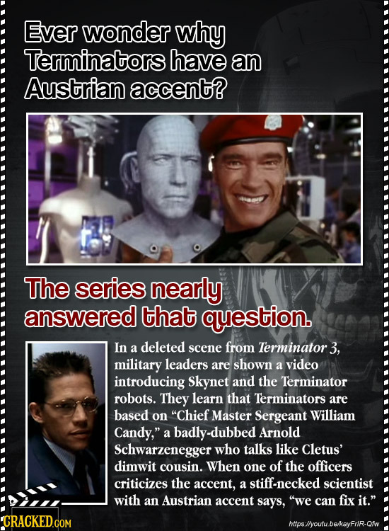Ever wonder why Terminatorsl have an Austrian accent? The series nearly answered that question. In a deleted scene from Terminator. 3, military leader