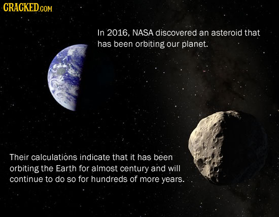 CRACKED.COM In 2016. NASA discovered an asteroid that has been orbiting our planet. Their calculations indicate that it has been orbiting the Earth fo