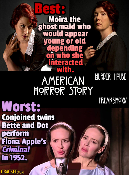 Best: Moira the ghost maid who would appear young or old depending on who she interacted with. AMERICAN MURDER HOUSE HORROR STORY Worst: FREAKSHOW Con