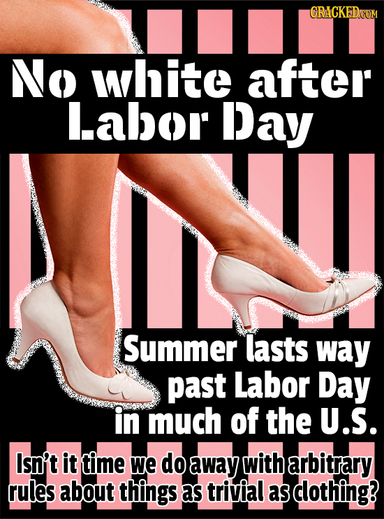 GRACKEDCON No white after L.abor Day Summer lasts way past Labor Day in much of the U.S. Isn't it time We do away with arbitrary rules about things as