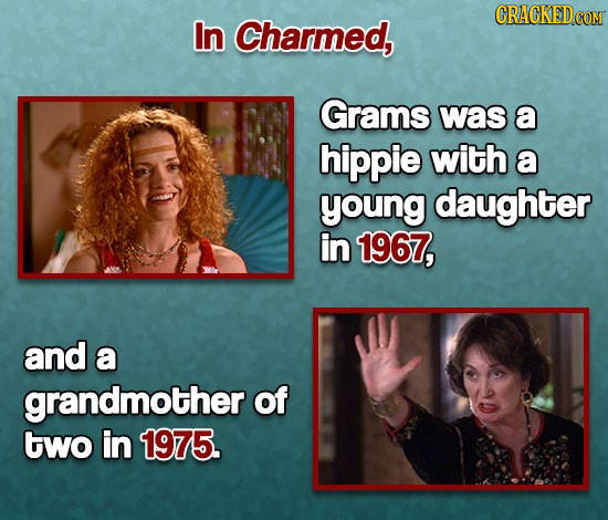 In Charmed, Grams was a hippie with a young daughter in 1967, and a grandmother of two in 1975.