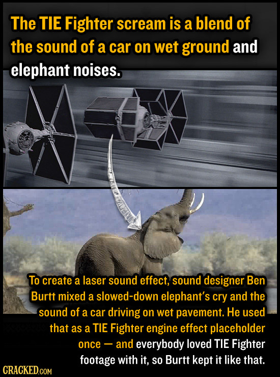 The TIE Fighter scream is a blend of the sound of a car on Wet ground and elephant noises. To create a laser sound effect, sound designer Ben Burtt mi