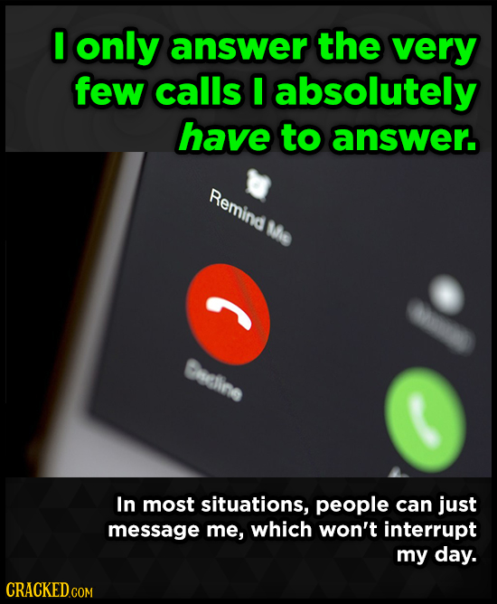 I only answer the very few calls I absolutely have to answer. Remind Me Creline In most situations, people can just message me, which won't interrupt
