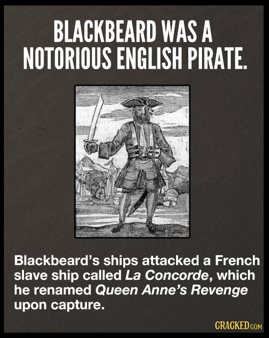BLACKBEARD WAS A NOTORIOUS ENGLISH PIRATE. Blackbeard's ships attacked a French slave ship called La Concorde, which he renamed Queen Anne's Revenge u