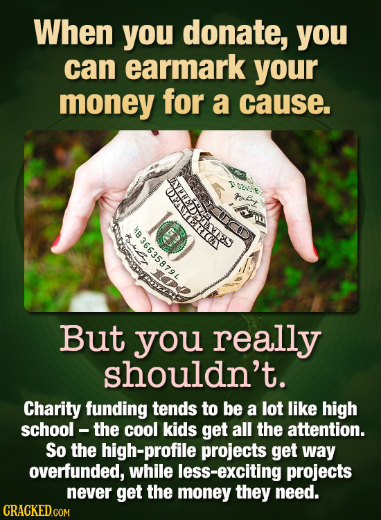 When you donate, you can earmark your money for a cause. T ocesie EDTS rofny But you really shouldn't. Charity funding tends to be a lot like high sch