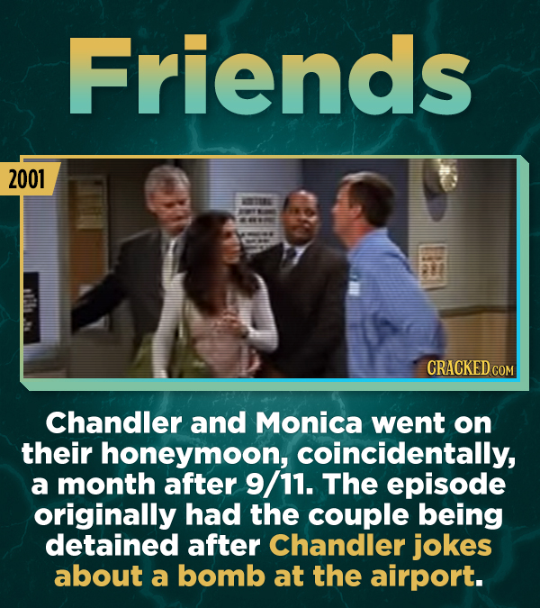 Friends 2001 CRACKED CON Chandler and Monica went on their honeymoon, coincidentally, a month after 9/11. The episode originally had the couple being