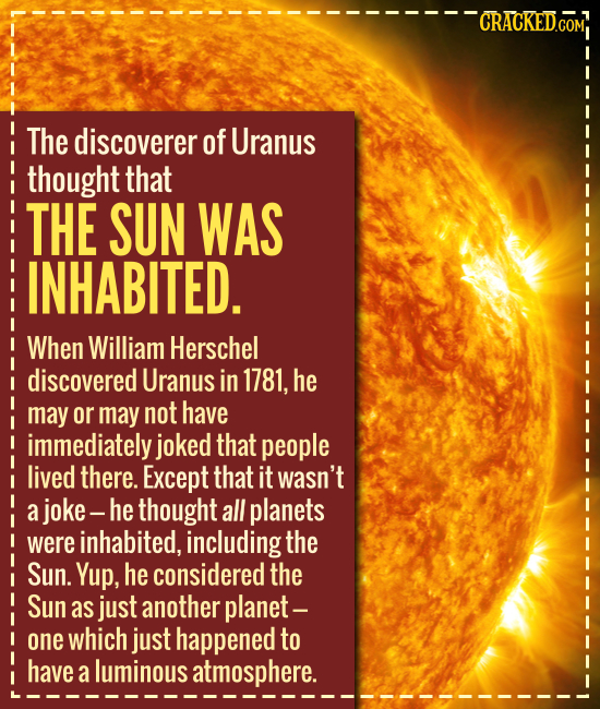 The discoverer of Uranus thought that THE SUN WAS INHABITED. When William Herschel discovered Uranus in 1781, he may or may not have im