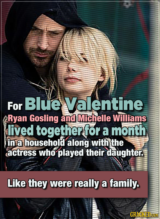 15 WTF Things Actors Did For Their Art - For Blue Valentine, Ryan Gosling and Michelle Williams lived together for a whole month in a household along