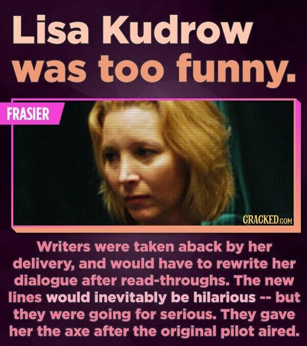 Lisa Kudrow was too funny. FRASIER Writers were taken aback by her delivery, and would have to rewrite her dialogue after read-throughs. The new lines