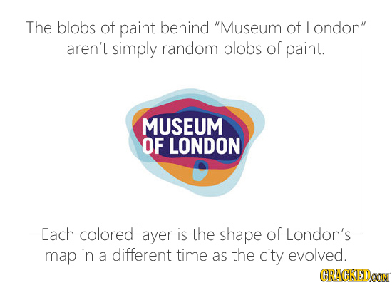 The blobs of paint behind Museum of London aren't simply random blobs of paint. MUSEUM OF LONDON Each colored layer is the shape of London's map in