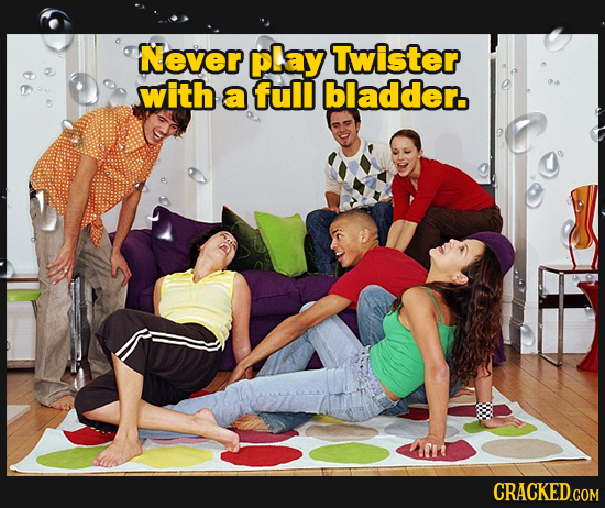 Never play Twister with a full bladder.