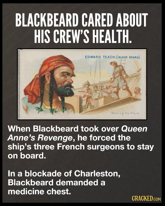 BLACKBEARD CARED ABOUT HIS CREW'S HEALTH. EDWARD TEACH.(BLACK BEARO). Wallint the Plank When Blackbeard took over Queen Anne's Revenge, he forced the