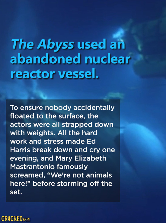 The Abyss used an abandoned nuclear reactor vessel. To ensure nobody accidentally floated to the surface, the actors were all strapped down with weigh