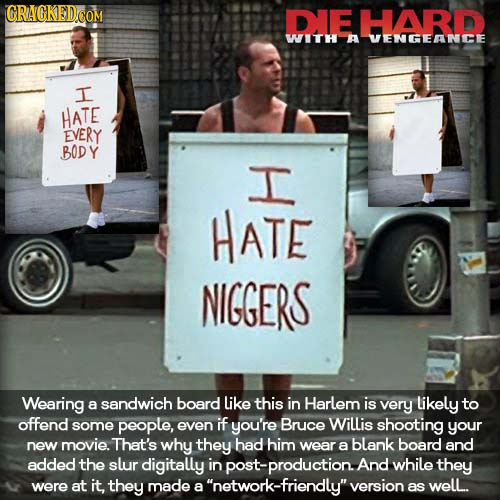 DIE HARD WITH A VENGEANCE I HATE EVERY BODY I HATE NIGGERS Wearing a sandwich board like this in Harlem is very likely to offend some people, even if
