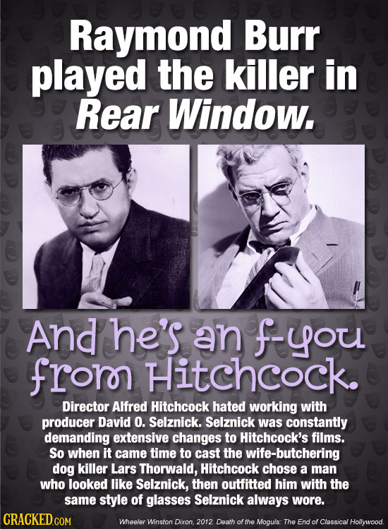 Raymond Burr played the killer in Rear Window. And he's an fyou frorn Hitchcock. Director Alfred Hitchcock hated working with producer David O. Selzni