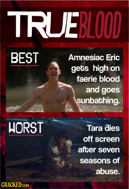 TRUEBLOOD BEST Amnesiac Eric gets high on faerie blood and goes sunbathing. WORST Tara dies off screen after seven seasons of abuse. CRACKED.COM