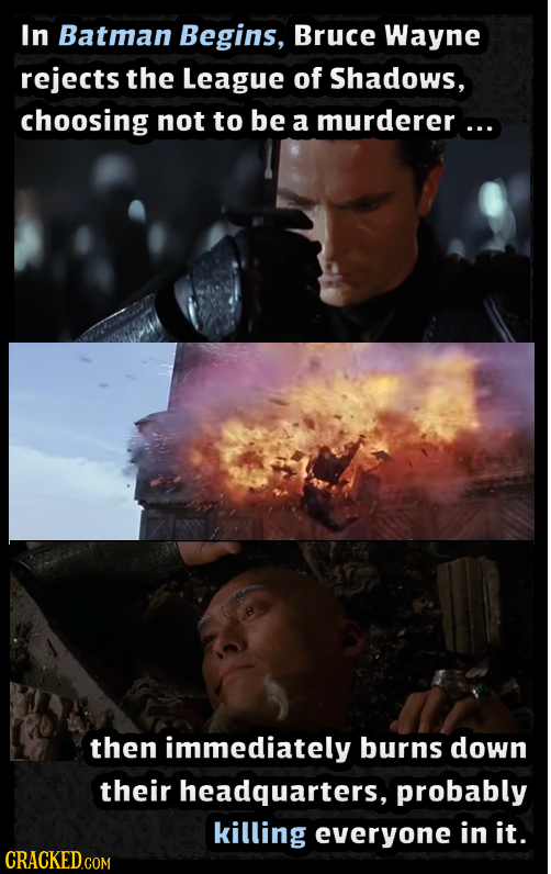 In Batman Begins, Bruce Wayne rejects the League of Shadows, choosing not to be a murderer... then immediately burns down their headquarters, probably