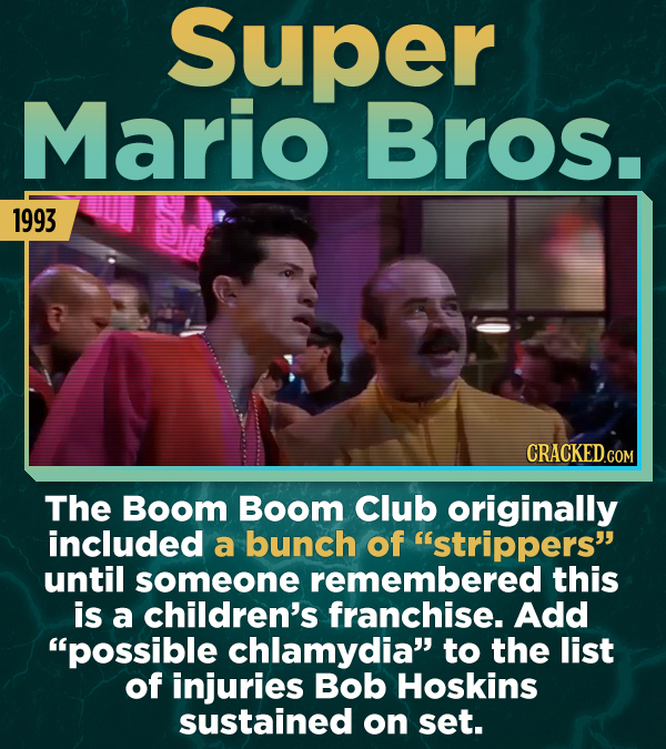 Super Mario Bros. 1993 The Boom Boom Club originally included a bunch of strippers until someone remembered this is a children's franchise. Add pos