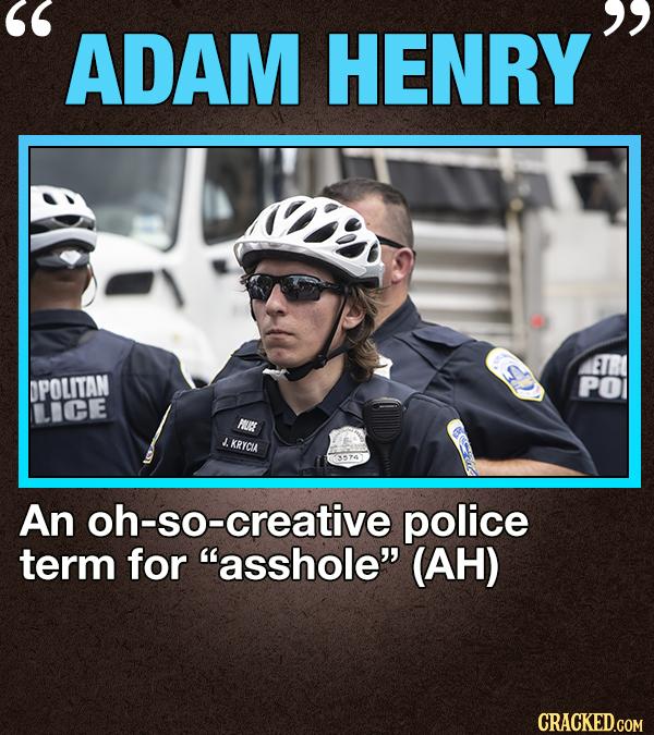 ADAM HENRY ETR DPOLITAN PO LIHE PIURE J. KRYCUA An oh-so-creative police term for asshole (AH) CRACKED.COM