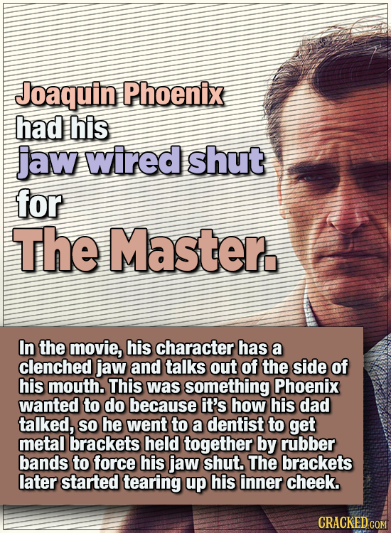 15 WTF Things Actors Did For Their Art - Joaquin Phoenix had his jaw wired shut for The Master.  In the movie, his character has a clenched jaw and ta