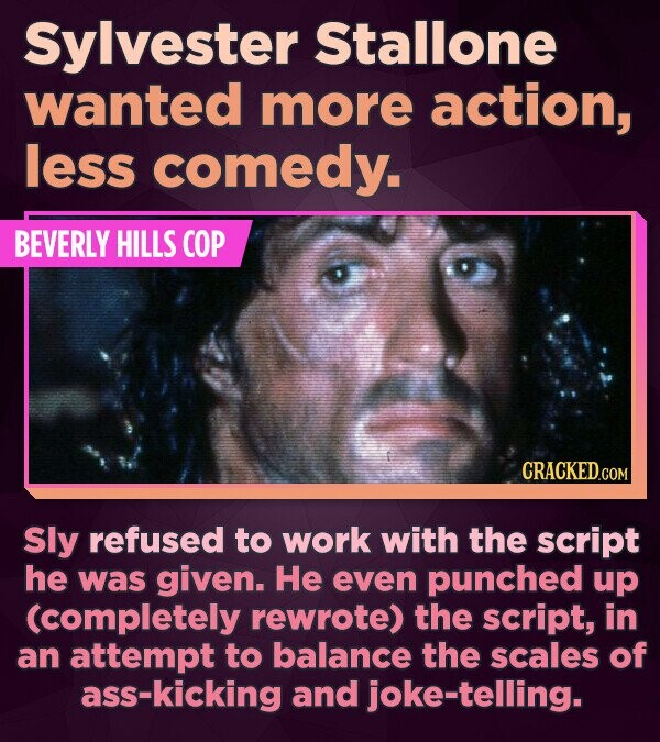 Sylvester Stallone wanted more action, less comedy. BEVERLY HILLS COP Sly refused to work with the script he was given. He even punched up (completely