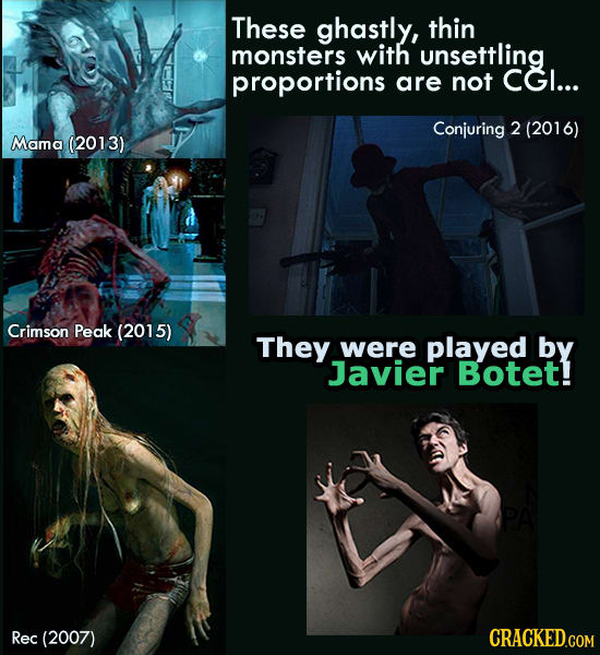 These ghastly, thin monsters with unsettling proportions are not CGI... Conjuring 2 (201 6) Mama (2013) Crimson Peak (2015) They were played by Javier