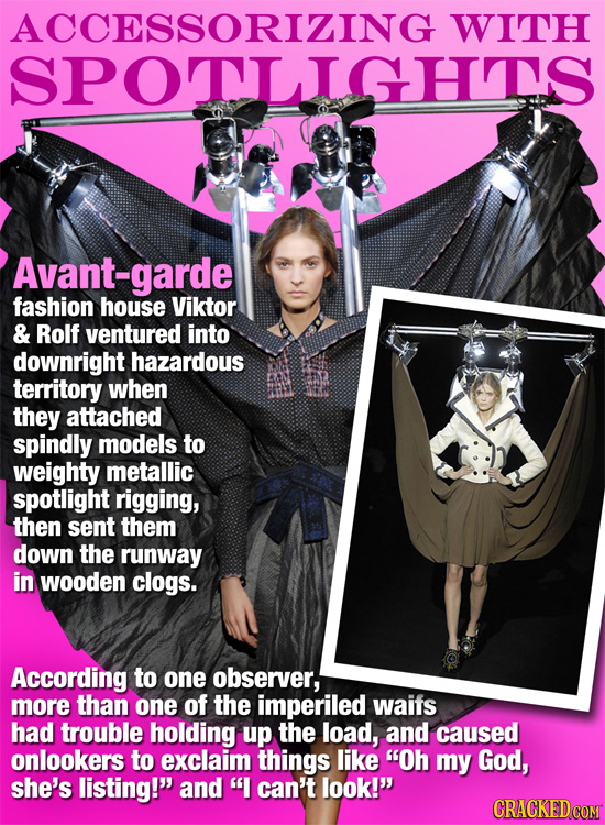 ACCESSORIZING WITH SPOTLIGHS Avant-garde fashion house Viktor & Rolf ventured into downright hazardous territory when they attached spindly models to