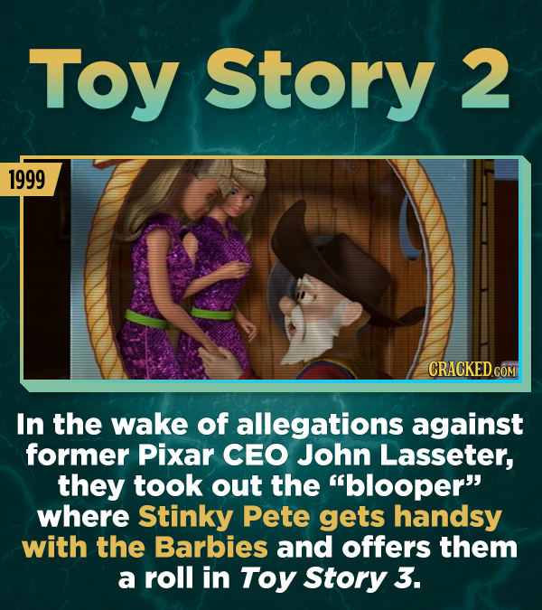 Toy Story 2 1999 In the wake of allegations against former Pixar CEO John Lasseter, they took out the blooper where Stinky Pete gets handsy with the