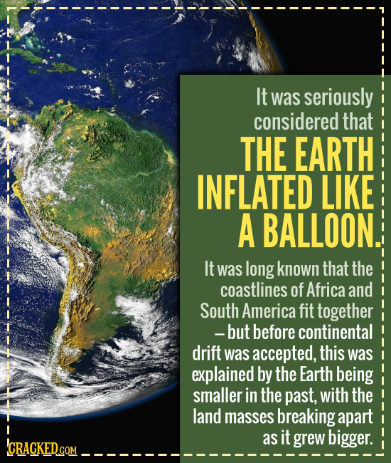 It was seriously considered that THE EARTH INFLATED LIKE A BALLOON. It was long known that the coastlines of Africa and South America fit together -bu