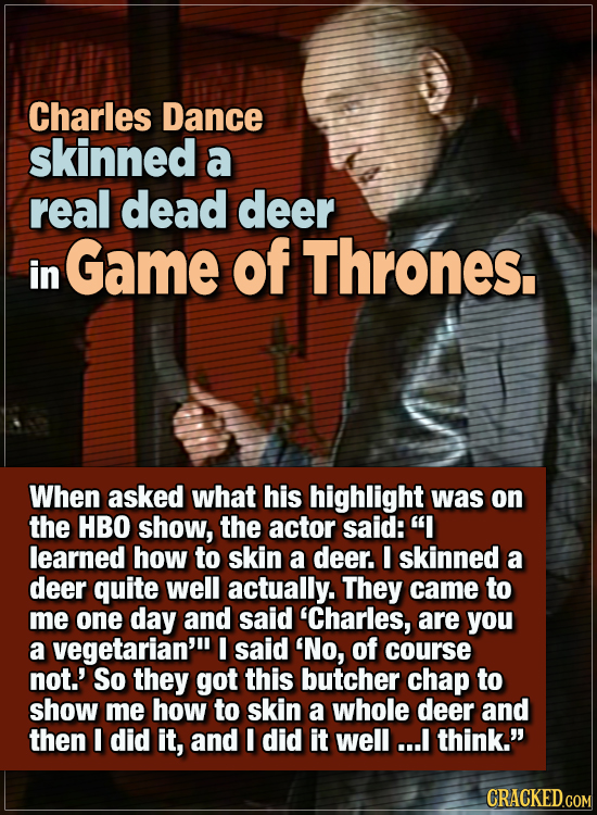 15 WTF Things Actors Did For Their Art - Charles Dance skinned a real dead deer in Game of Thrones.  When asked what his highlight was on the HBO show