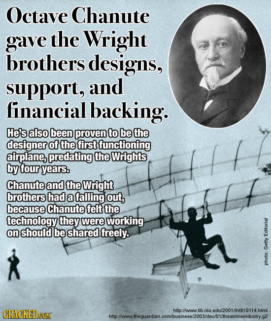 Octave Chanute gave the Wright brothers designs, support, and financial backing. He's also been proven to be the designer of the first functioning air