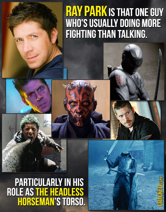 RAY PARK IS THAT ONE GUY WHO'S USUALLY DOING MORE FIGHTING THAN TALKING. PARTICULARLY IN HIS ROLE AS THE HEADLESS HORSEMAN'S TORSO.