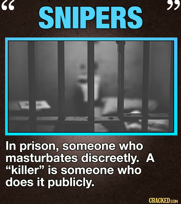 SNIPERS  In prison, someone who masturbates discreetly. A killer is someone who does it publicly. CRACKED.COM