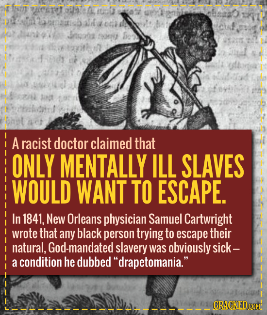 A doctor claimed that ONLY MENTALLY ILL SLAVES WOULD WANT TO ESCAPE. In 1841, New Orleans physician Samuel Cartwright wrote that any black person tryi