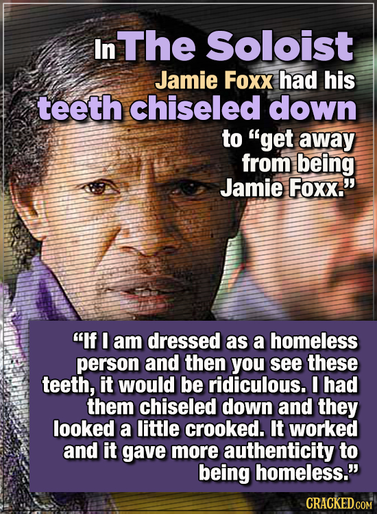 """15 WTF Things Actors Did For Their Art - In The Soloist, Jamie Foxx had his teeth chiseled down to """"get away from being Jamie Foxx.""""  ''If I am dresse"""