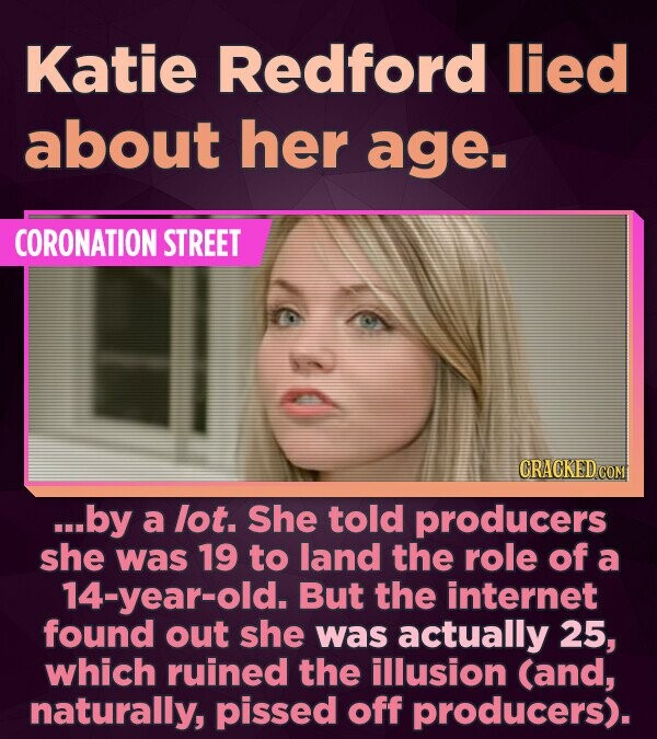 Katie Redford lied about her age. CORONATION STREET CRACKED COM ...by a lot. She told producers she was 19 to land the role of a 14-year-old. But the