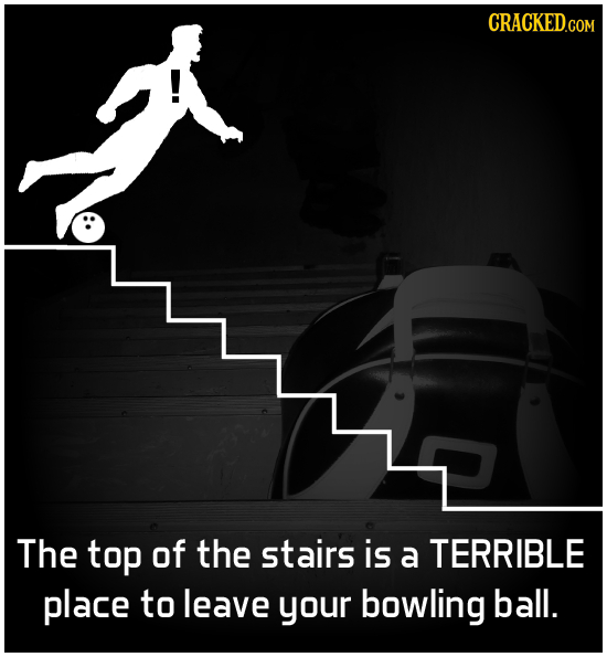 CRACKEDCO COM The top of the stairs is a TERRIBLE place to leave your bowling ball.