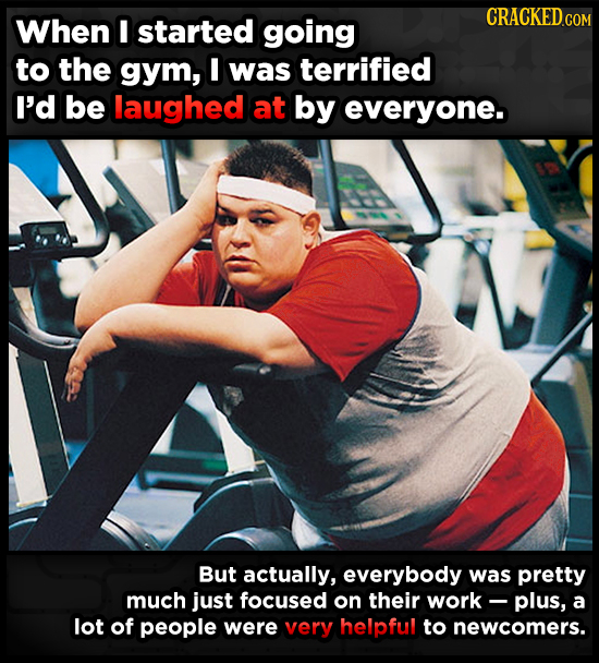 When I started going to the gym, I was terrified I'd be laughed at by everyone. But actually, everybody was pretty much just focused on their work plu