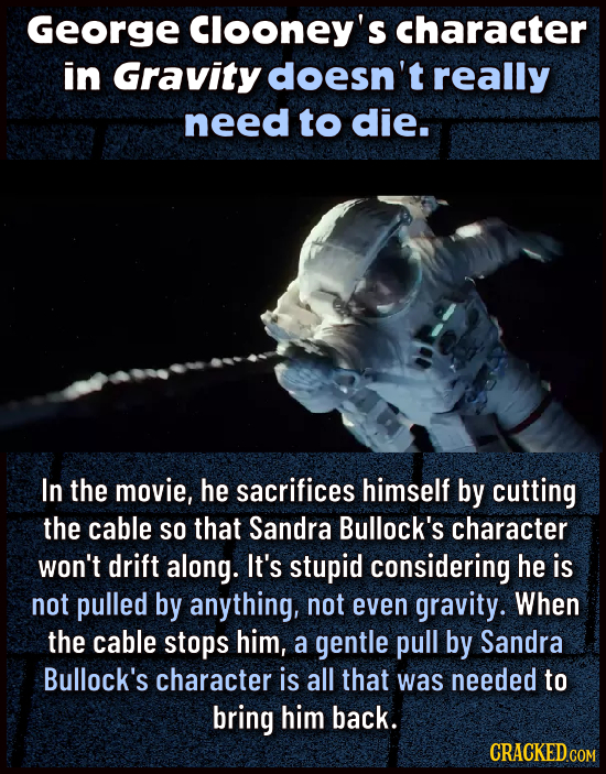 George Clooney's Character in Gravity doesn't really need to die. In the movie, he sacrifices himself by cutting the cable SO that Sandra Bullock's ch