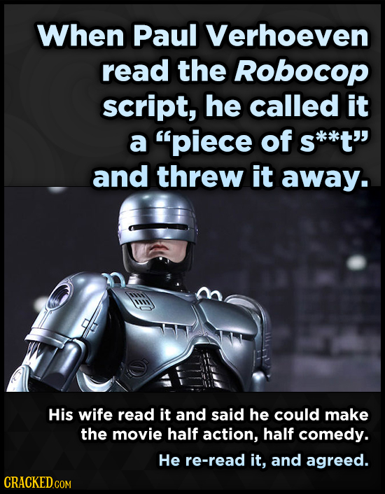 When Paul Verhoeven read the Robocop script, he called it a piece of S s*k*t and threw it away. His wife read it and said he could make the movie ha