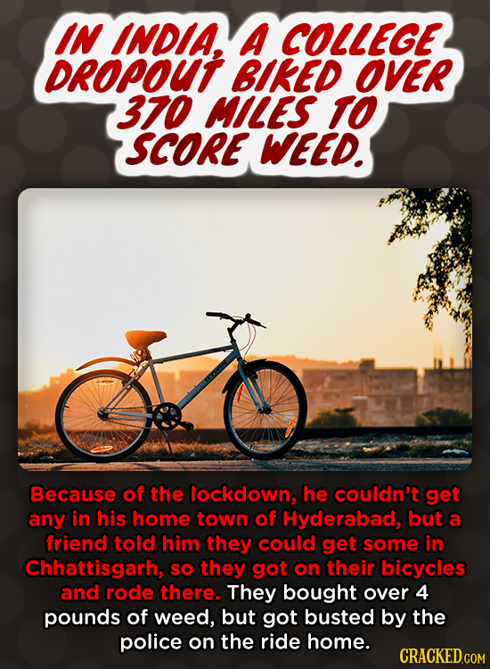 IN INDIA. A COLLEGE DROPOUT BIKED OVER 370 MILES TO SCORE WEED. Because of the lockdown, he couldn't get any in his home town of Hyderabad, but a frie