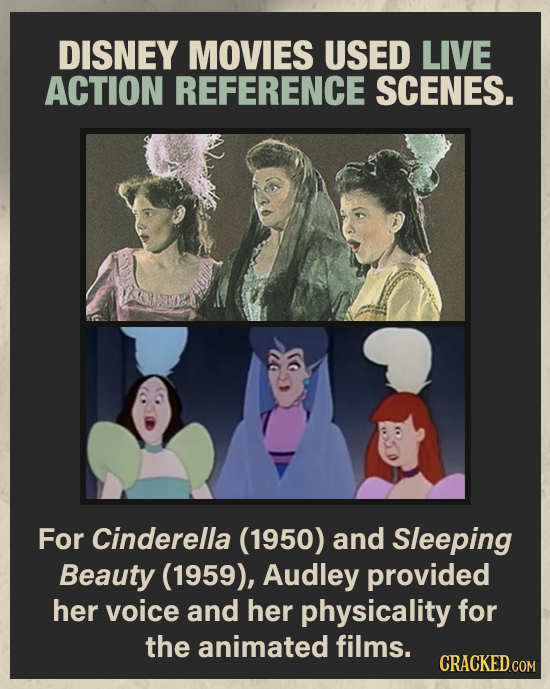 DISNEY MOVIES USED LIVE ACTION REFERENCE SCENES. For Cinderella (1950) and Sleeping Beauty (1959), Audley provided her voice and her physicality for t