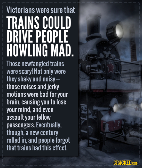 Victorians were sure that TRAINS COULD DRIVE PEOPLE HOWLING MAD. Those newfangled trains were scary! Not only were they shaky and noisy- those noises