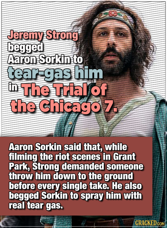 15 WTF Things Actors Did For Their Art - Jeremy Strong begged Aaron Sorkin to tear-gas him in The Trial of the Chicago 7.  Aaron Sorkin said that, whi