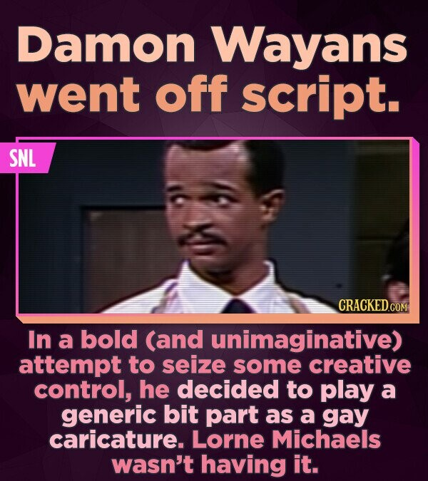 Damon Wayans went off script. SNL In a bold (and unimaginative) attempt to seize some creative control, he decided to play a generic bit part as a gay