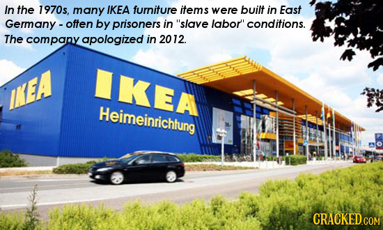In the 1970s, many IKEA furniture items were built in East Germany - often by prisoners in slave labor'' conditions. The company apologized in 2012.