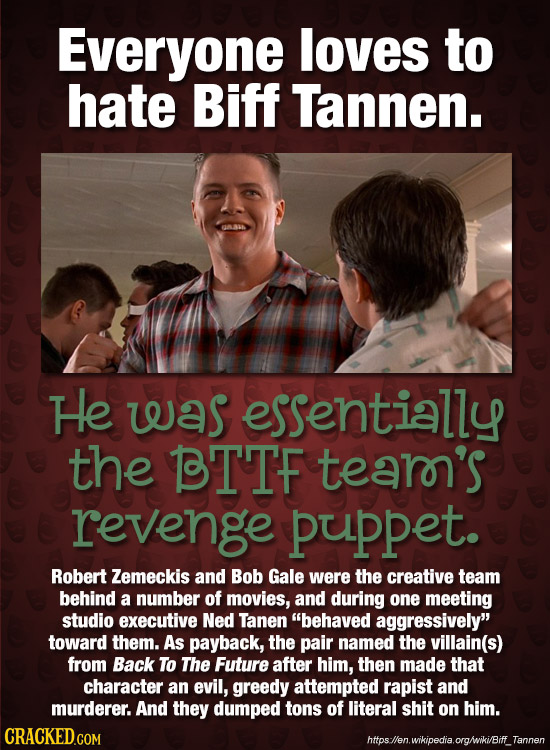 Everyone loves to hate Biff Tannen. He was essentially the BTTF tearn's revenge puppet. Robert Zemeckis and Bob Gale were the creative team behind a n