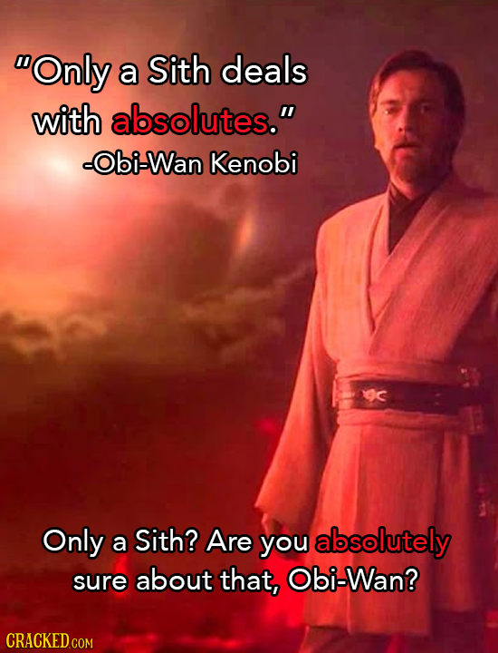 Only a Sith deals with absolutes. -Obi-Wan Kenobi Only Sith? a Are you absolutely sure about that, Obi-Wan?