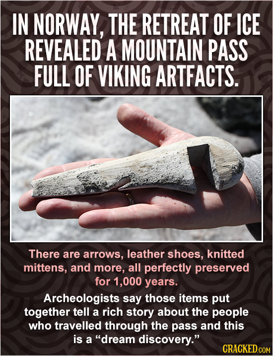 IN NORWAY, THE RETREAT OF ICE REVEALED A MOUNTAIN PASS FULL OF VIKING ARTFACTS. There are arrows, leather shoes, knitted mittens, and more, all perfec